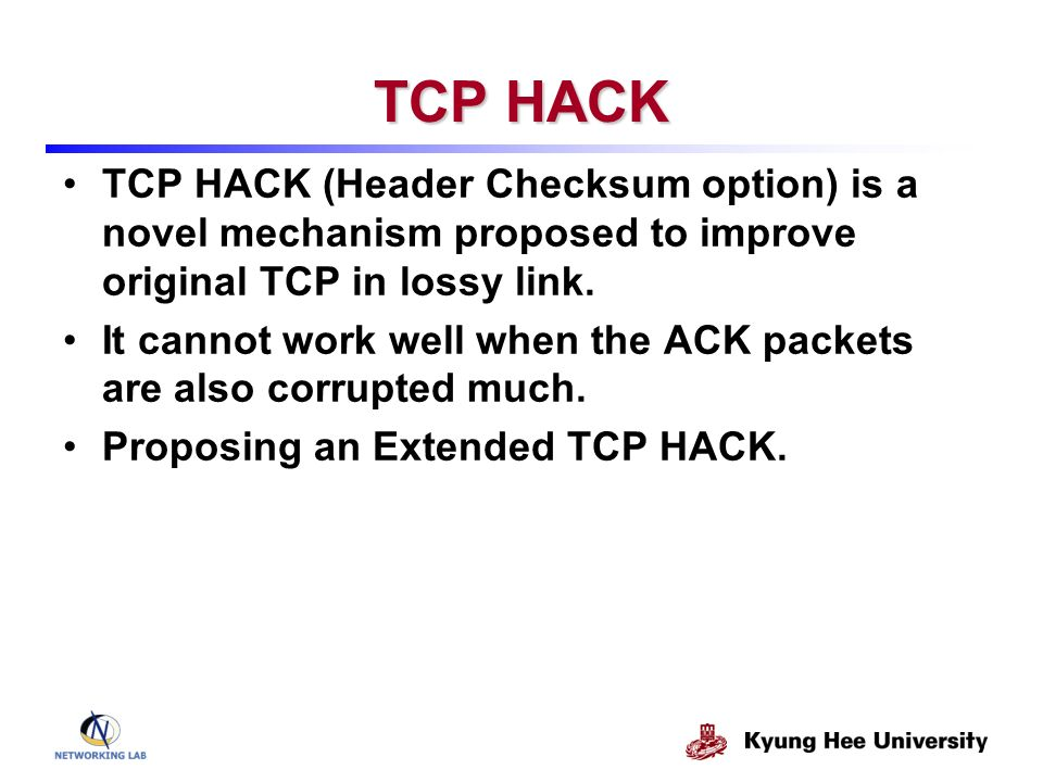 TCP HACK TCP HACK (Header Checksum option) is a novel mechanism proposed to improve original TCP in lossy link.