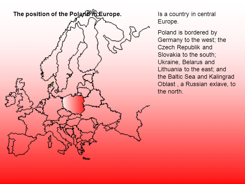 The position of the Poland in Europe.Is a country in central Europe. Poland is bordered by Germany to the west; the Czech Republik and Slovakia to the