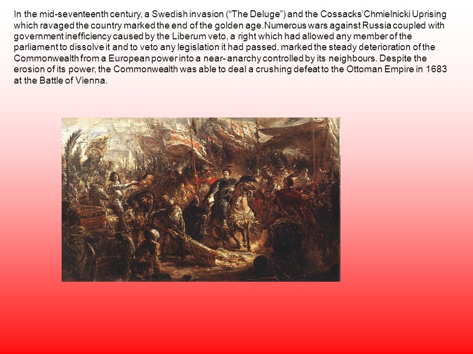 In the mid-seventeenth century, a Swedish invasion (The Deluge) and the CossacksChmielnicki Uprising which ravaged the country marked the end of the golden age.Numerous wars against Russia coupled with government inefficiency caused by the Liberum veto, a right which had allowed any member of the parliament to dissolve it and to veto any legislation it had passed, marked the steady deterioration of the Commonwealth from a European power into a near- anarchy controlled by its neighbours.