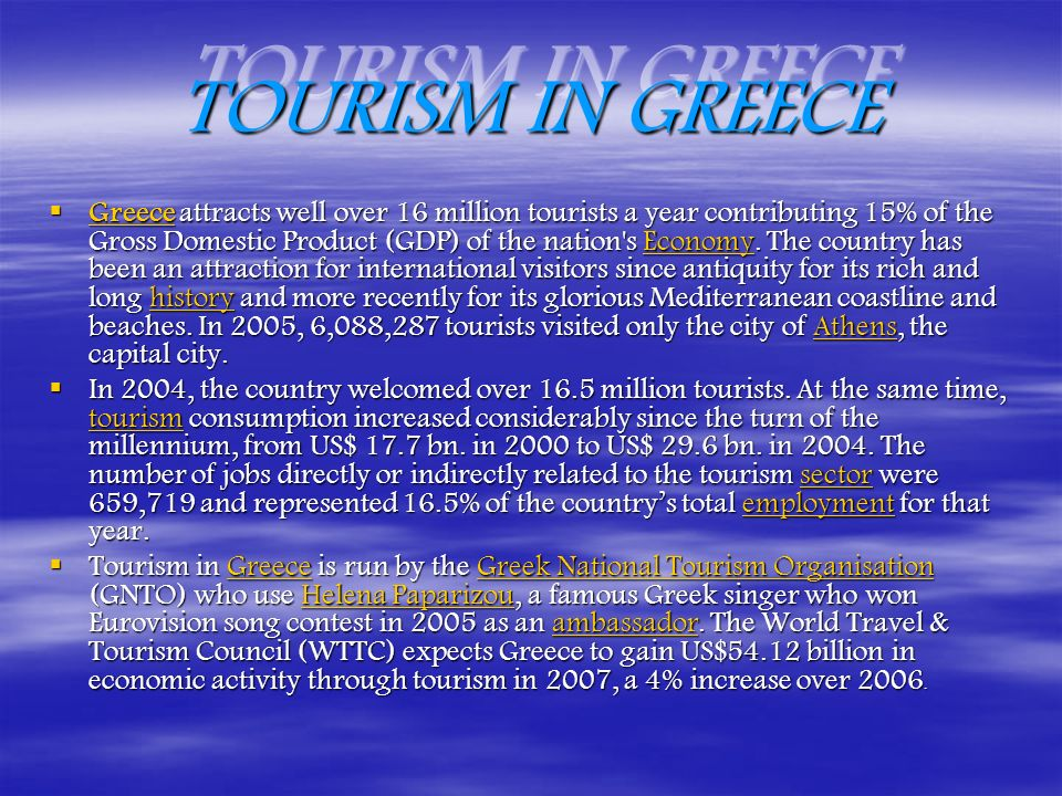 TOURISM IN GREECE Greece attracts well over 16 million tourists a year contributing 15% of the Gross Domestic Product (GDP) of the nation s Economy.