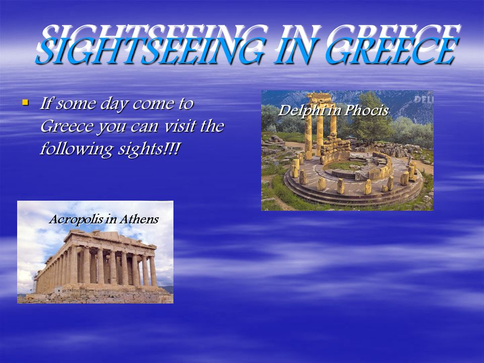 SIGHTSEEING IN GREECE If some day come to Greece you can visit the following sights!!.