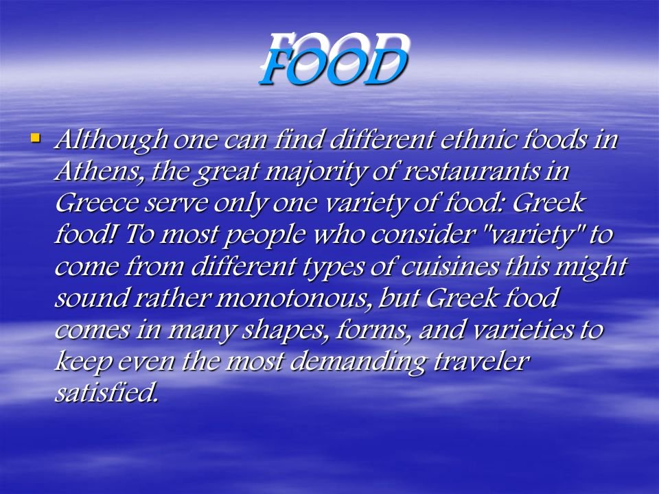 What to Eat when in Greece What to Eat when in Greece Greek salad with every meal ( horiatiki salata = village salad, is best) Fresh Fish of any kind (you can ask to see the fish before it is cooked) Kalamari= squid (fried or sautéed with onions and red wine) Gyros (gee ros.) As you will find out not all gyros are created equal, ask the locals for the best restaurant.