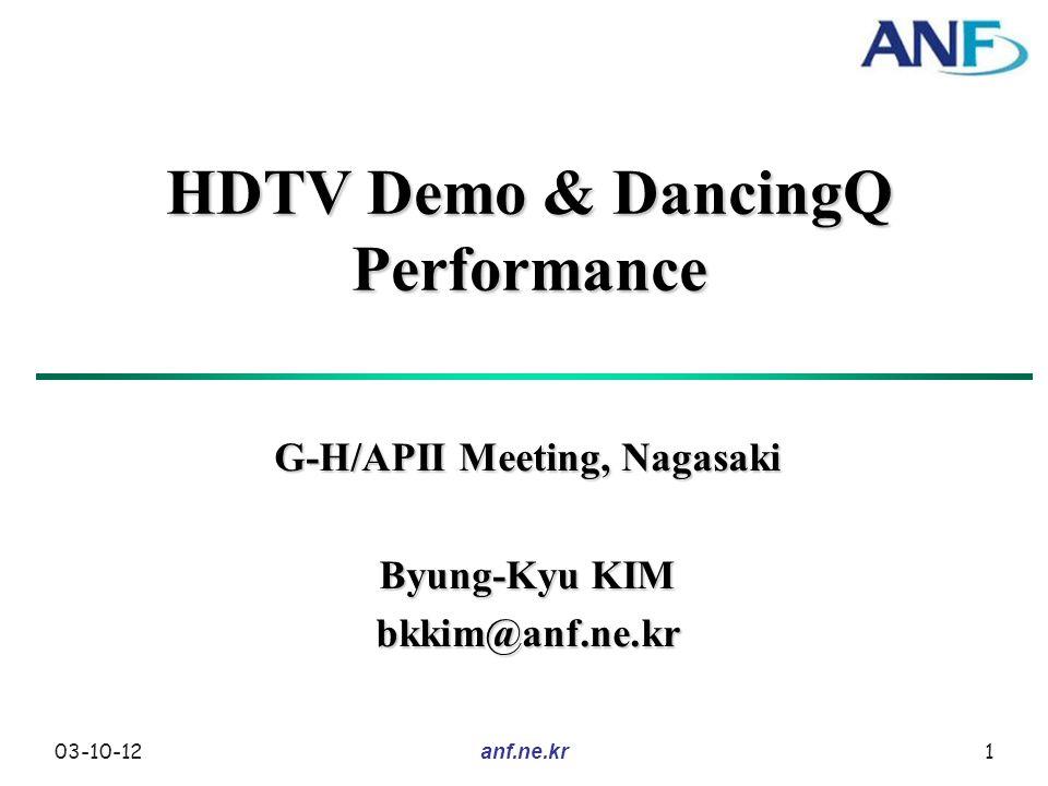 03-10-12 anf.ne.kr 1 HDTV Demo & DancingQ Performance G-H/APII Meeting, Nagasaki Byung-Kyu KIM bkkim@anf.ne.kr