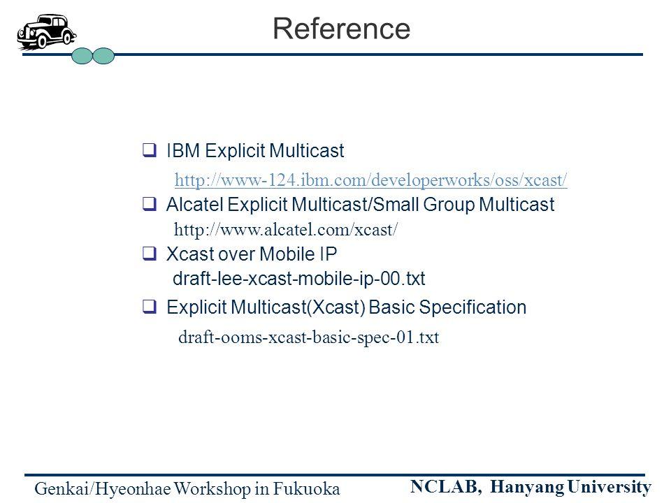 Genkai/Hyeonhae Workshop in Fukuoka NCLAB, Hanyang University Reference IBM Explicit Multicast http://www-124.ibm.com/developerworks/oss/xcast/ Alcatel Explicit Multicast/Small Group Multicast http://www.alcatel.com/xcast/ Xcast over Mobile IP draft-lee-xcast-mobile-ip-00.txt Explicit Multicast(Xcast) Basic Specification draft-ooms-xcast-basic-spec-01.txt