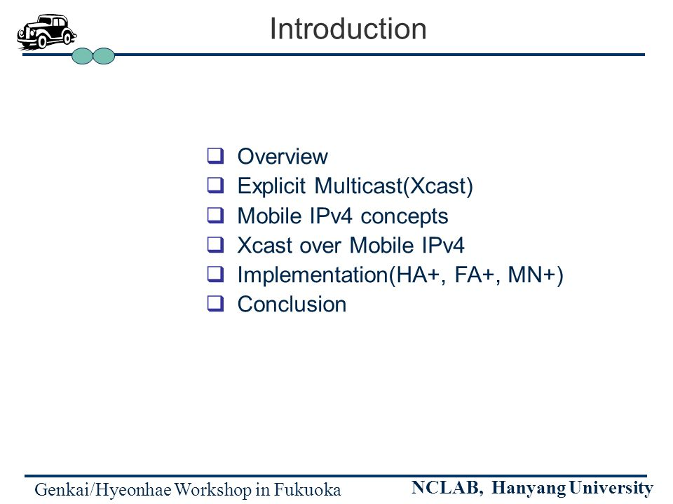 Genkai/Hyeonhae Workshop in Fukuoka NCLAB, Hanyang University Introduction Overview Explicit Multicast(Xcast) Mobile IPv4 concepts Xcast over Mobile IPv4 Implementation(HA+, FA+, MN+) Conclusion