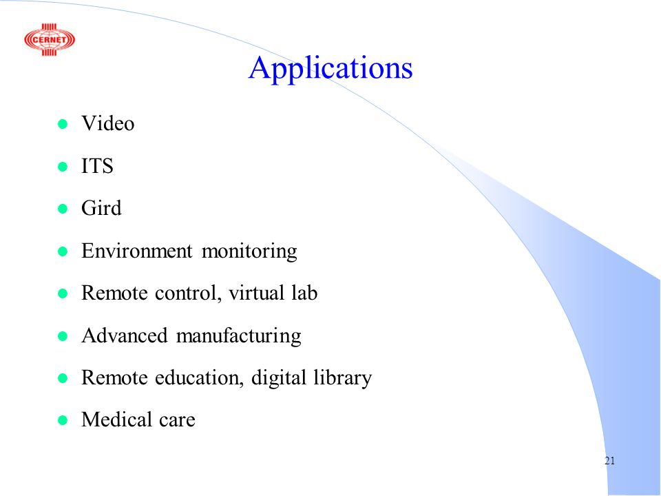 21 Applications l Video l ITS l Gird l Environment monitoring l Remote control, virtual lab l Advanced manufacturing l Remote education, digital libra