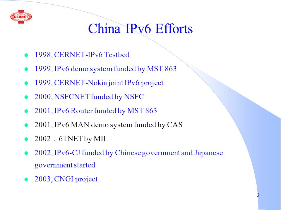 3 China IPv6 Efforts l 1998, CERNET-IPv6 Testbed l 1999, IPv6 demo system funded by MST 863 l 1999, CERNET-Nokia joint IPv6 project l 2000, NSFCNET fu