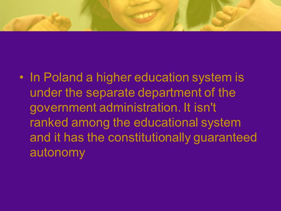 In Poland a higher education system is under the separate department of the government administration. It isn't ranked among the educational system an