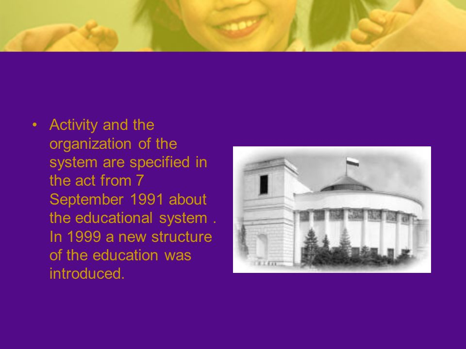 Activity and the organization of the system are specified in the act from 7 September 1991 about the educational system. In 1999 a new structure of th