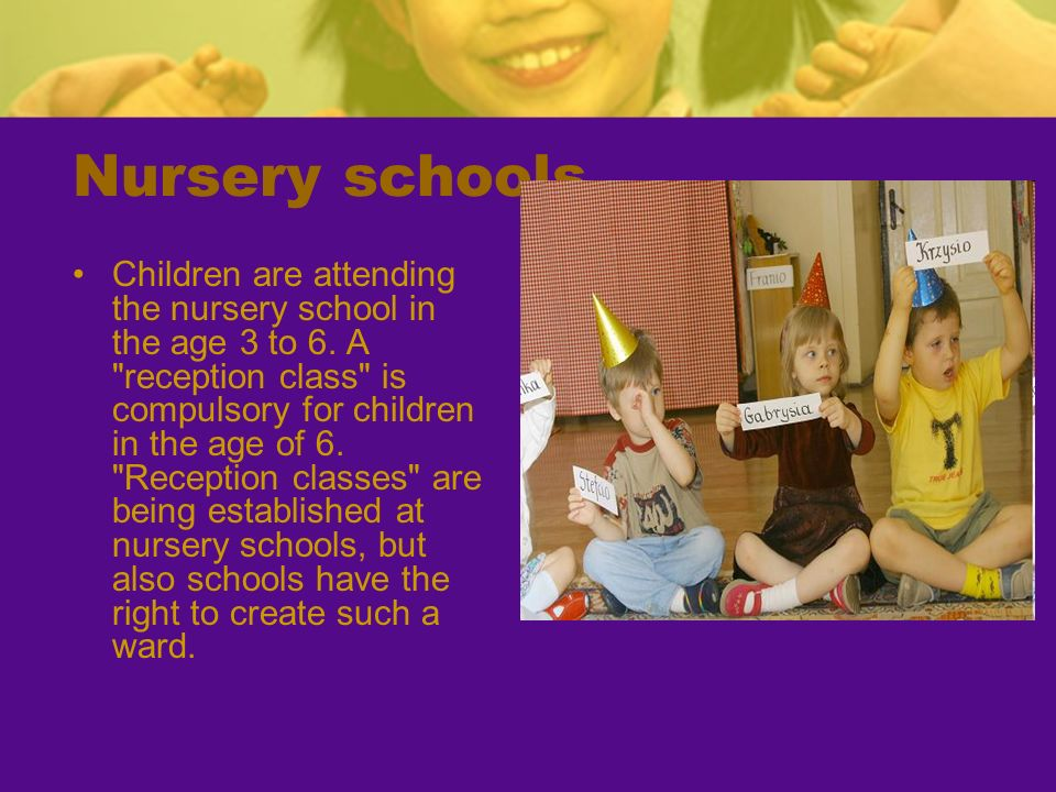 Nursery schools Children are attending the nursery school in the age 3 to 6. A