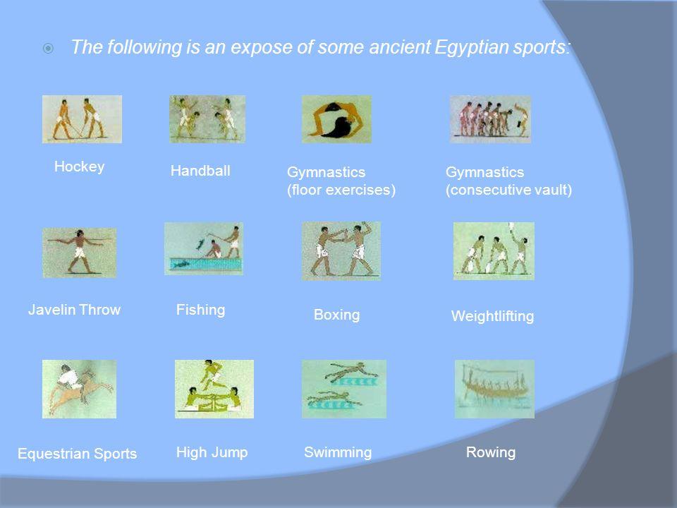 The following is an expose of some ancient Egyptian sports: Hockey Handball Gymnastics (floor exercises) Gymnastics (consecutive vault) Javelin ThrowF