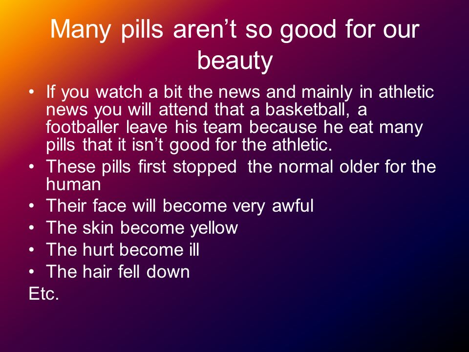 Many pills arent so good for our beauty If you watch a bit the news and mainly in athletic news you will attend that a basketball, a footballer leave his team because he eat many pills that it isnt good for the athletic.