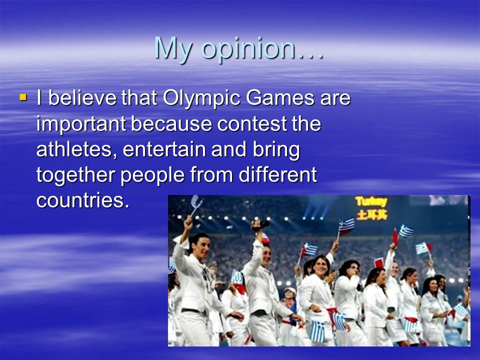 My opinion… I believe that Olympic Games are important because contest the athletes, entertain and bring together people from different countries. I b