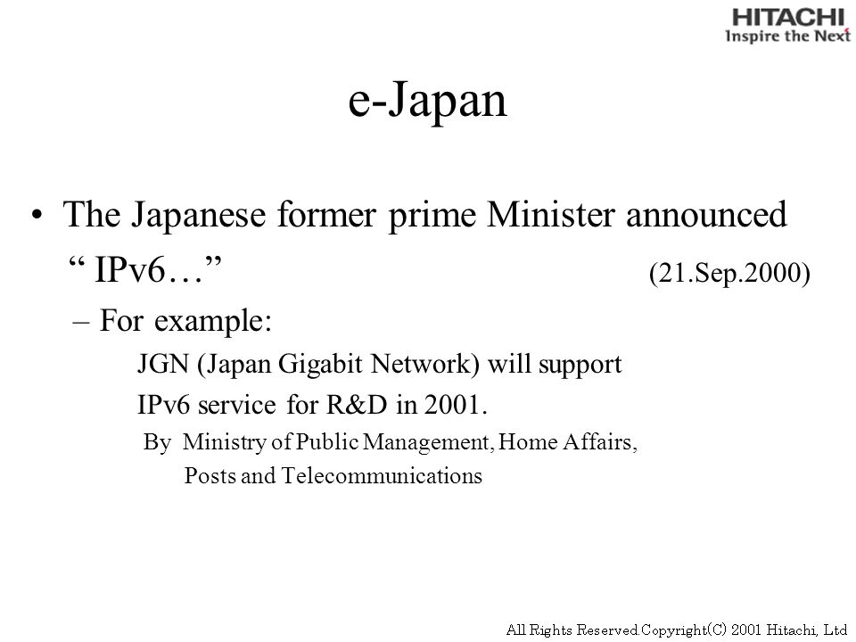 e-Japan The Japanese former prime Minister announced IPv6… (21.Sep.2000) –For example: JGN (Japan Gigabit Network) will support IPv6 service for R&D in 2001.