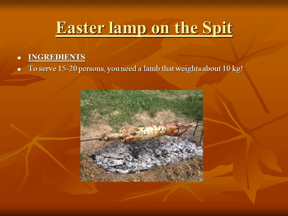 Easter lamp on the Spit INGREDIENTS INGREDIENTS To serve 15-20 persons, you need a lamb that weights about 10 kg.