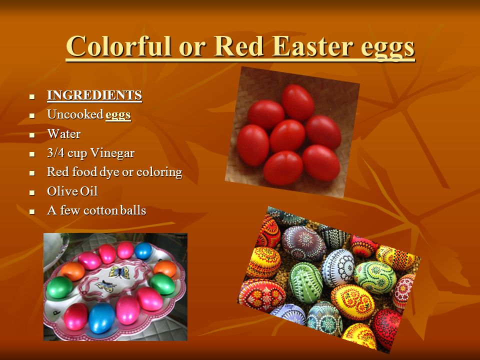 Colorful or Red Easter eggs INGREDIENTS INGREDIENTS Uncooked eggs Uncooked eggseggs Water Water 3/4 cup Vinegar 3/4 cup Vinegar Red food dye or coloring Red food dye or coloring Olive Oil Olive Oil A few cotton balls A few cotton balls