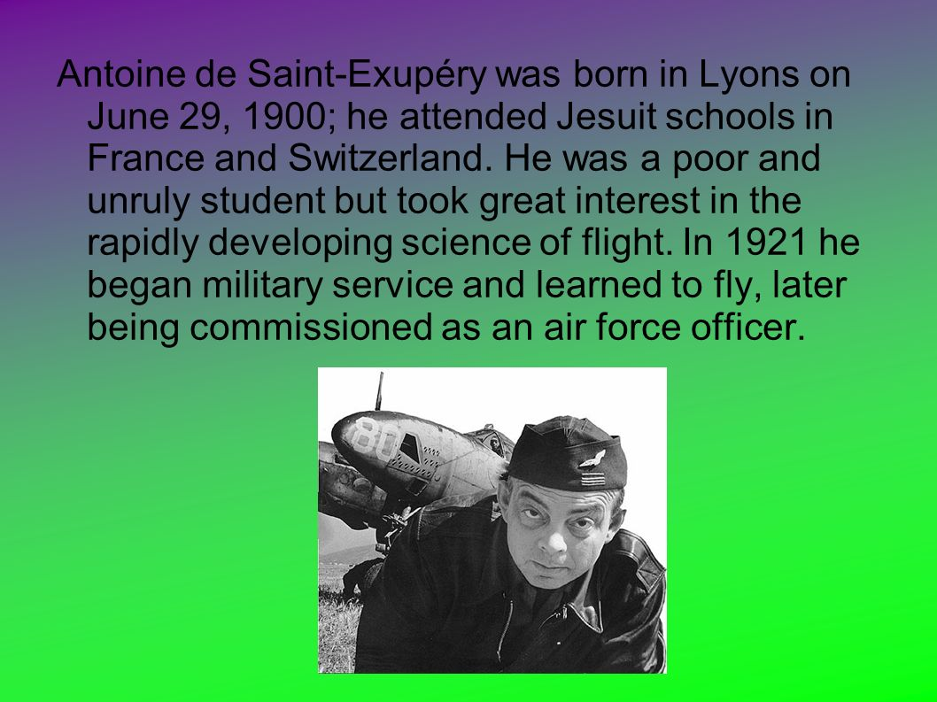 Antoine de Saint-Exupéry was born in Lyons on June 29, 1900; he attended Jesuit schools in France and Switzerland. He was a poor and unruly student bu