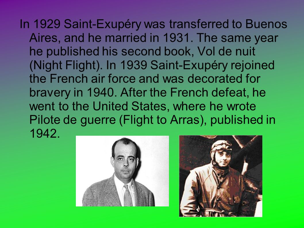 In 1929 Saint-Exupéry was transferred to Buenos Aires, and he married in 1931. The same year he published his second book, Vol de nuit (Night Flight).