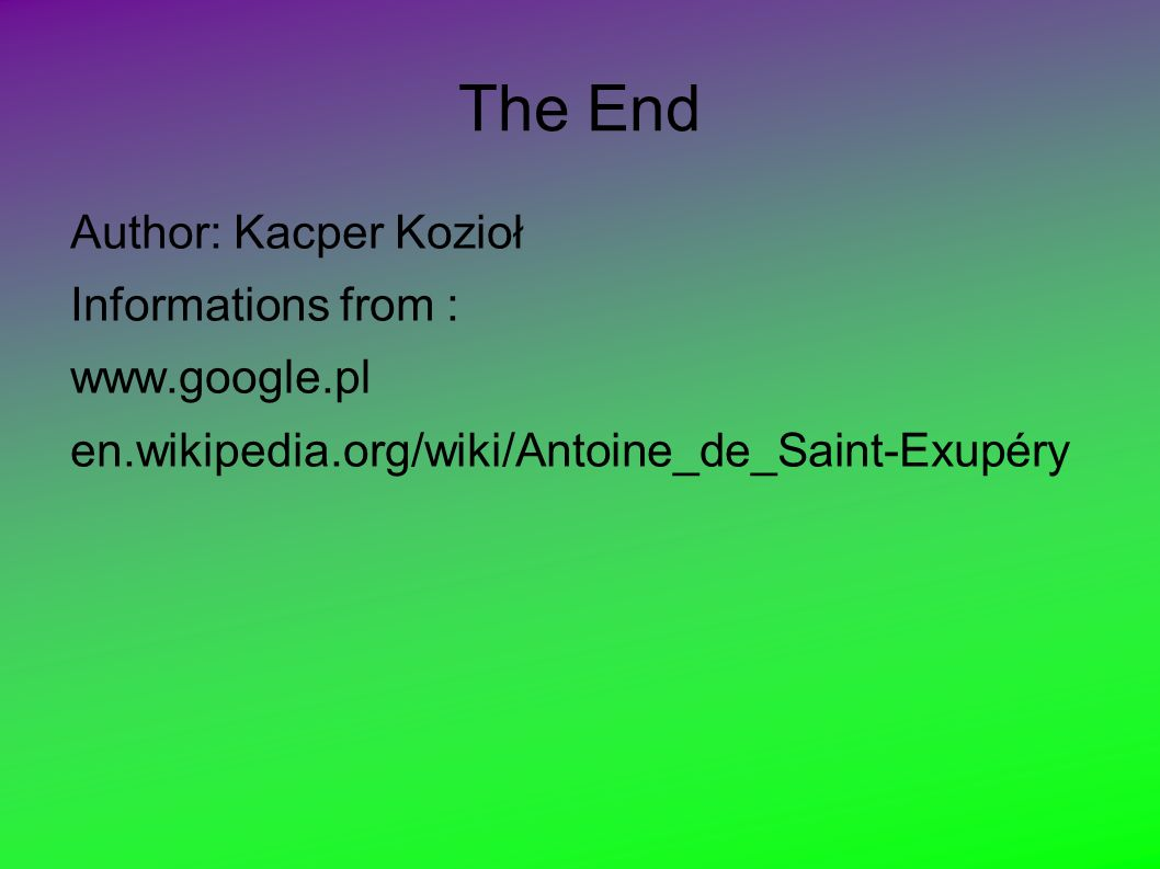 The End Author: Kacper Kozioł Informations from : www.google.pl en.wikipedia.org/wiki/Antoine_de_Saint-Exupéry