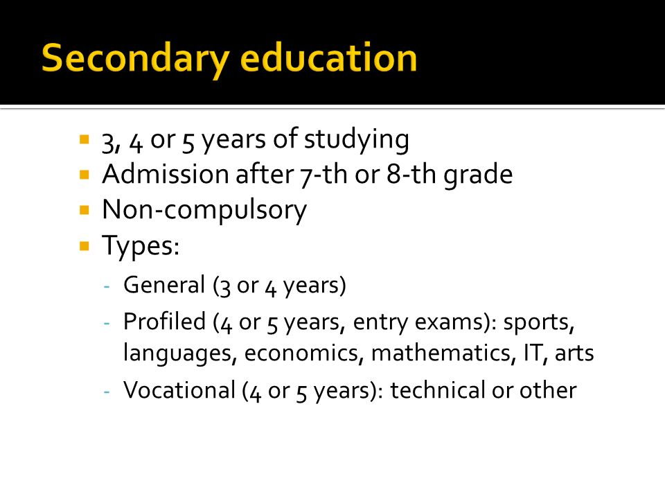 3, 4 or 5 years of studying Admission after 7-th or 8-th grade Non-compulsory Types: - General (3 or 4 years) - Profiled (4 or 5 years, entry exams): sports, languages, economics, mathematics, IT, arts - Vocational (4 or 5 years): technical or other