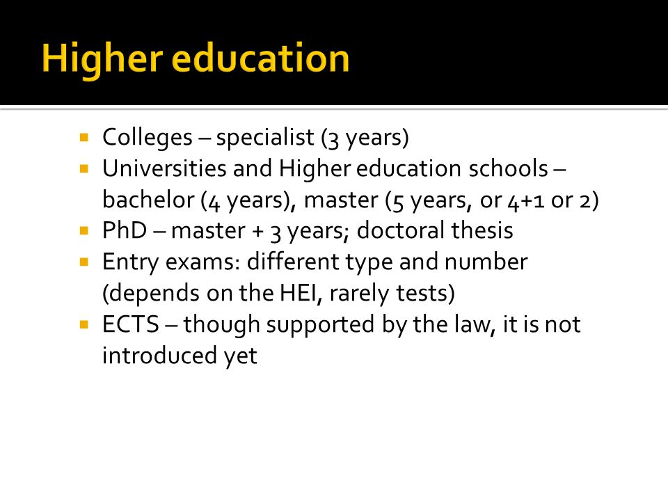 Colleges – specialist (3 years) Universities and Higher education schools – bachelor (4 years), master (5 years, or 4+1 or 2) PhD – master + 3 years; doctoral thesis Entry exams: different type and number (depends on the HEI, rarely tests) ECTS – though supported by the law, it is not introduced yet