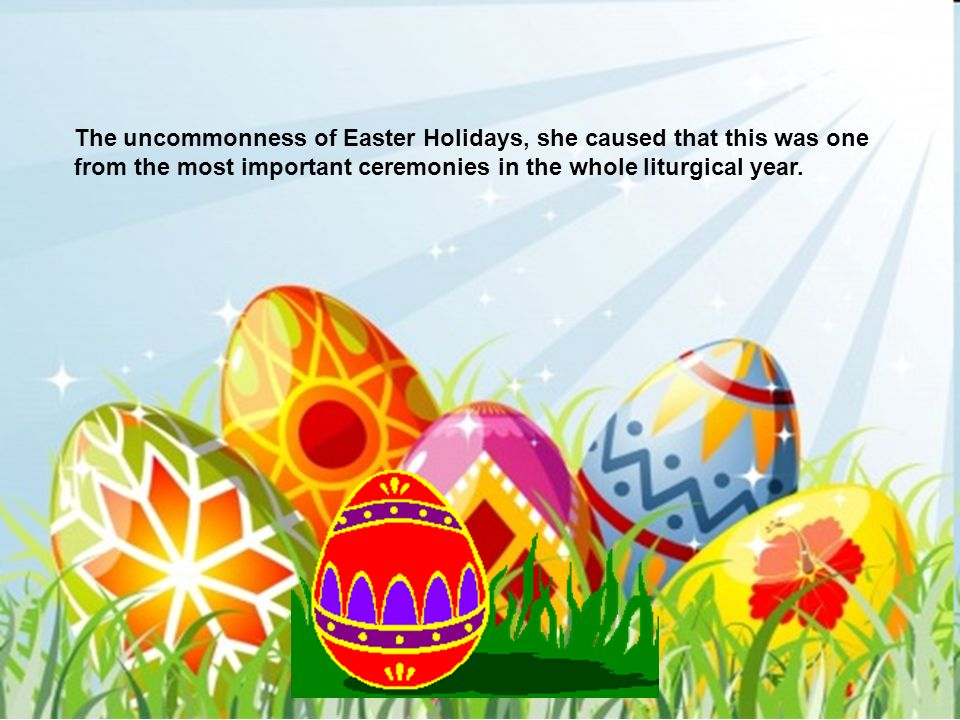 The uncommonness of Easter Holidays, she caused that this was one from the most important ceremonies in the whole liturgical year.
