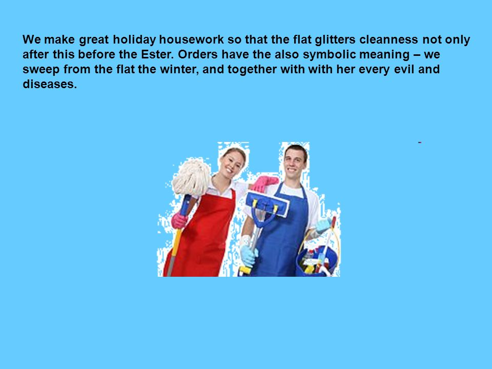 We make great holiday housework so that the flat glitters cleanness not only after this before the Ester.