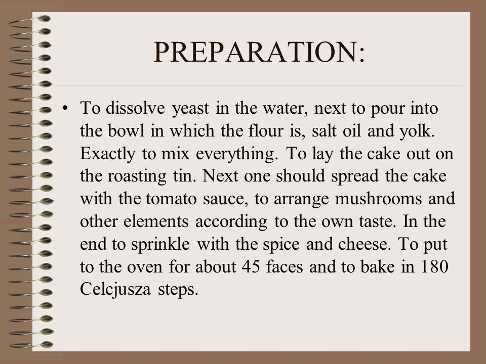 PREPARATION: To dissolve yeast in the water, next to pour into the bowl in which the flour is, salt oil and yolk. Exactly to mix everything. To lay th