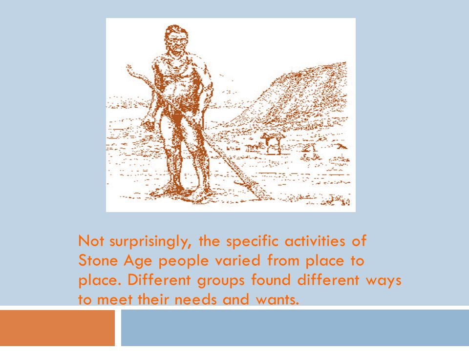 Not surprisingly, the specific activities of Stone Age people varied from place to place. Different groups found different ways to meet their needs an