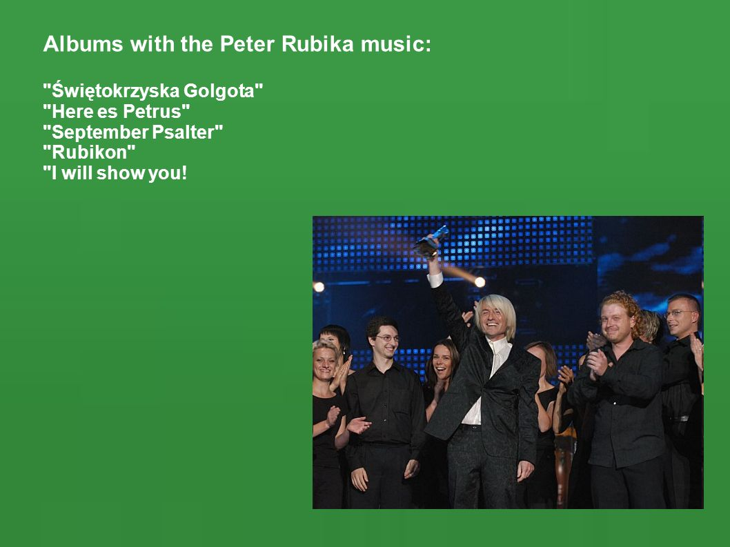 Albums with the Peter Rubika music: Świętokrzyska Golgota Here es Petrus September Psalter Rubikon I will show you!