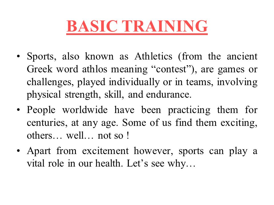 BASIC TRAINING Sports, also known as Athletics (from the ancient Greek word athlos meaning contest), are games or challenges, played individually or in teams, involving physical strength, skill, and endurance.