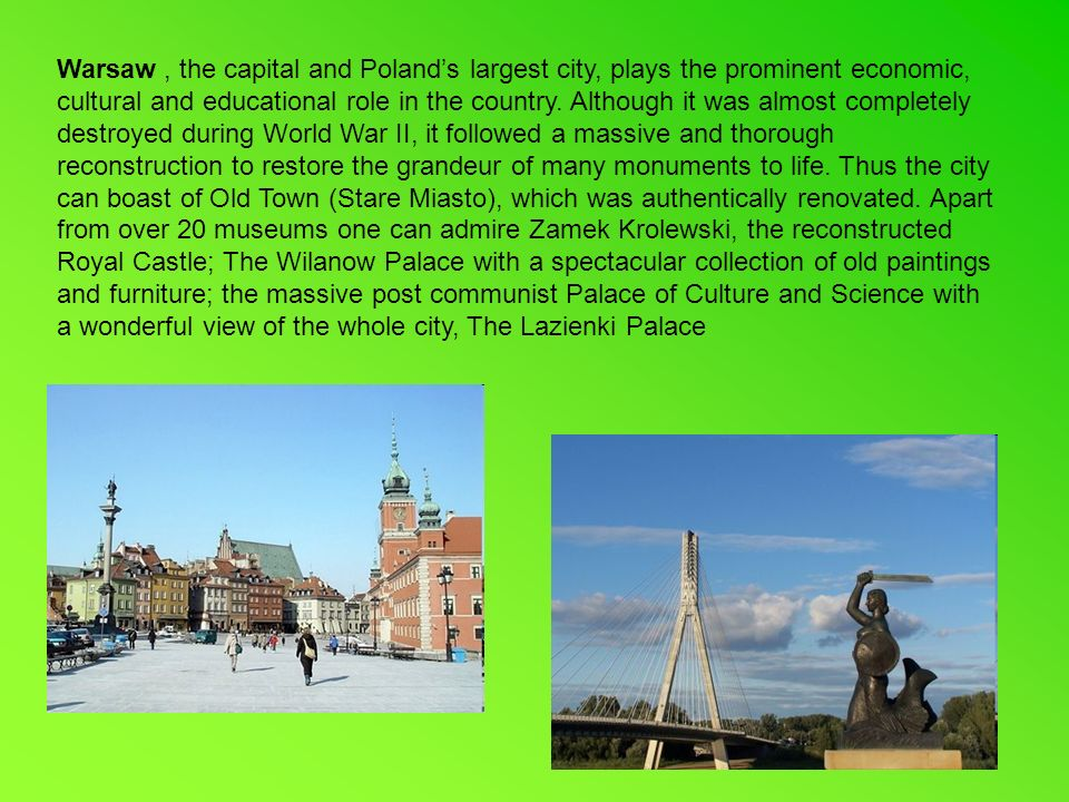 Warsaw, the capital and Polands largest city, plays the prominent economic, cultural and educational role in the country.