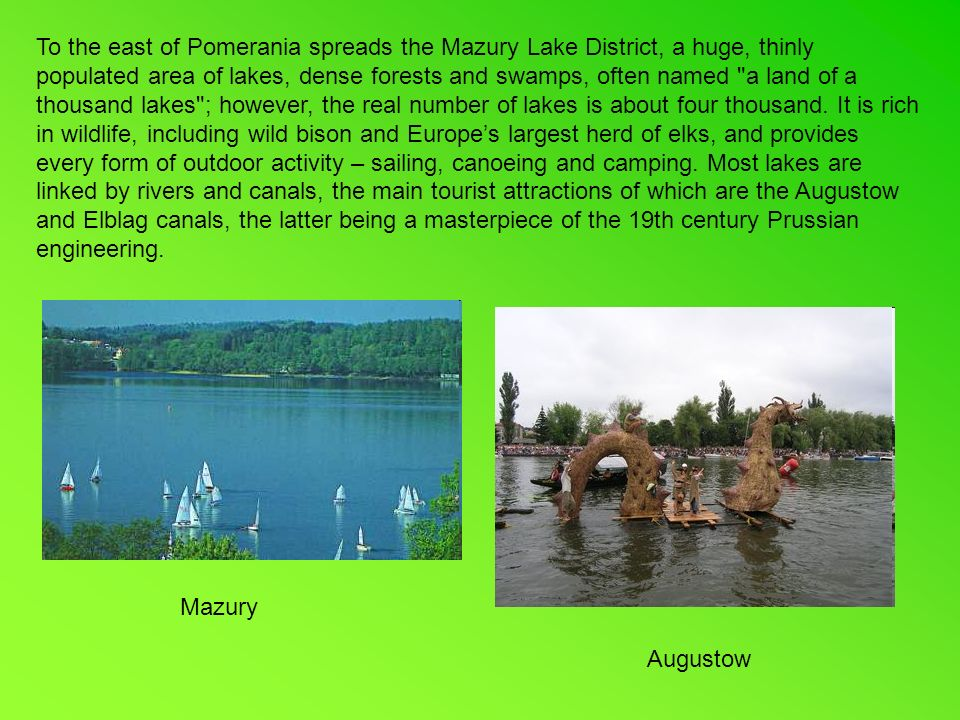 To the east of Pomerania spreads the Mazury Lake District, a huge, thinly populated area of lakes, dense forests and swamps, often named a land of a thousand lakes ; however, the real number of lakes is about four thousand.