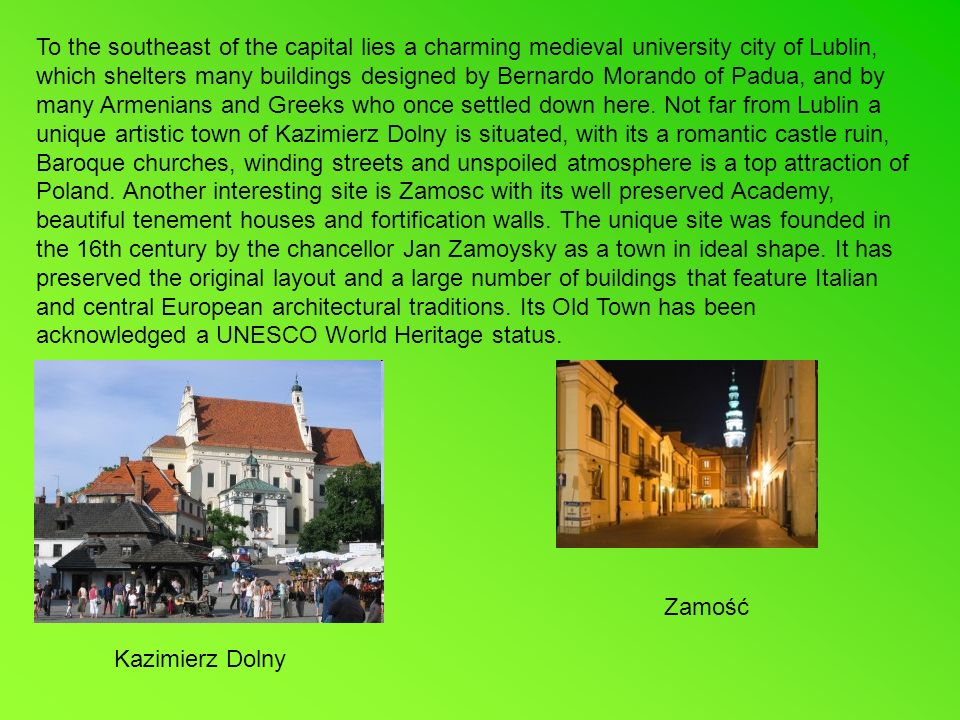 To the southeast of the capital lies a charming medieval university city of Lublin, which shelters many buildings designed by Bernardo Morando of Padua, and by many Armenians and Greeks who once settled down here.