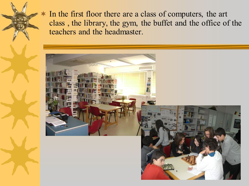 In the first floor there are a class of computers, the art class, the library, the gym, the buffet and the office of the teachers and the headmaster.