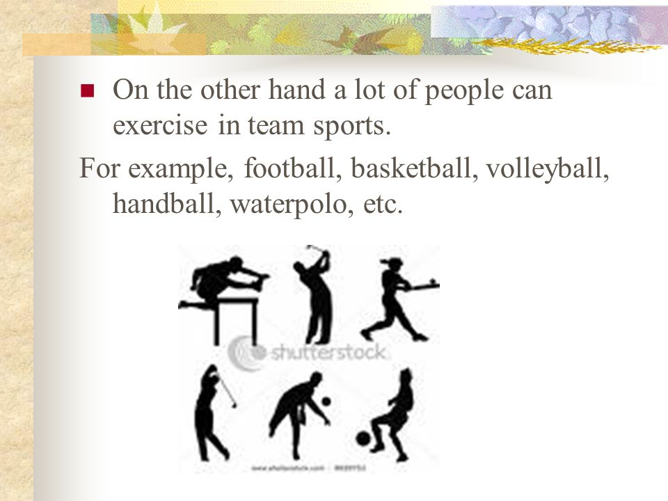 On the other hand a lot of people can exercise in team sports. For example, football, basketball, volleyball, handball, waterpolo, etc.