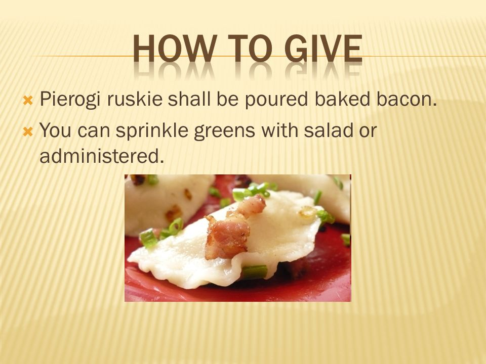 Pierogi ruskie shall be poured baked bacon. You can sprinkle greens with salad or administered.