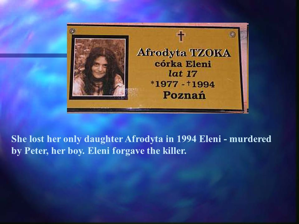 She lost her only daughter Afrodyta in 1994 Eleni - murdered by Peter, her boy. Eleni forgave the killer.