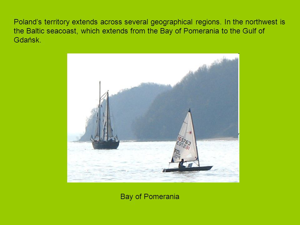 Polands territory extends across several geographical regions. In the northwest is the Baltic seacoast, which extends from the Bay of Pomerania to the