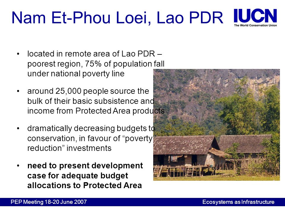 PEP Meeting 18-20 June 2007Ecosystems as Infrastructure Nam Et-Phou Loei, Lao PDR located in remote area of Lao PDR – poorest region, 75% of populatio
