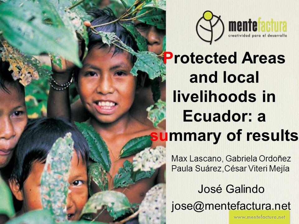 José Galindo jose@mentefactura.net Max Lascano, Gabriela Ordoñez Paula Suárez,César Viteri Mejía Protected Areas and local livelihoods in Ecuador: a s