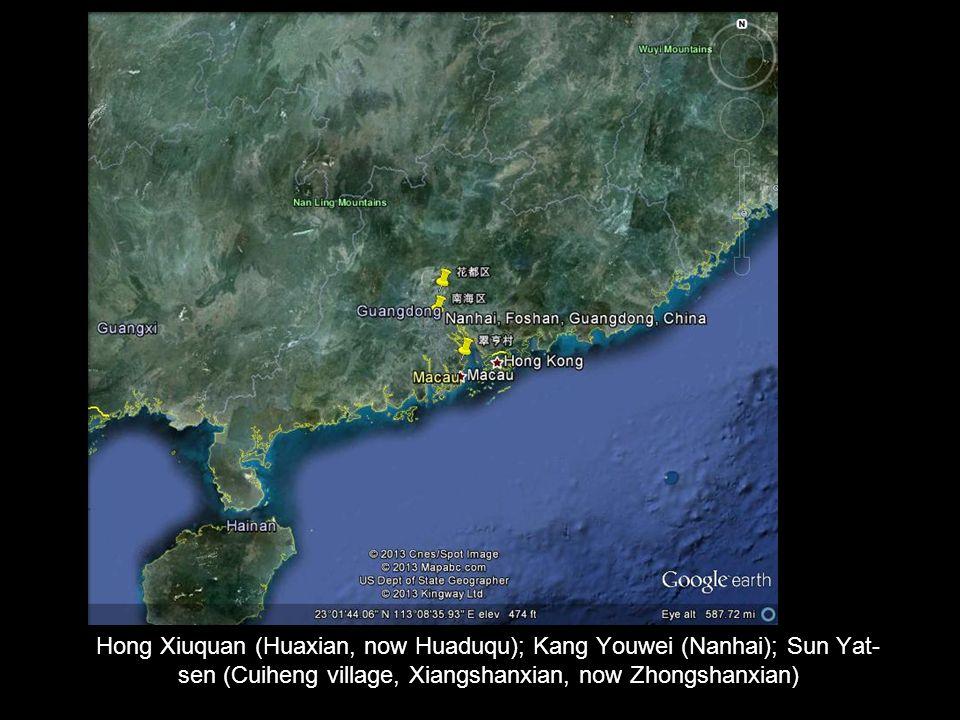 Hong Xiuquan (Huaxian, now Huaduqu); Kang Youwei (Nanhai); Sun Yat- sen (Cuiheng village, Xiangshanxian, now Zhongshanxian)