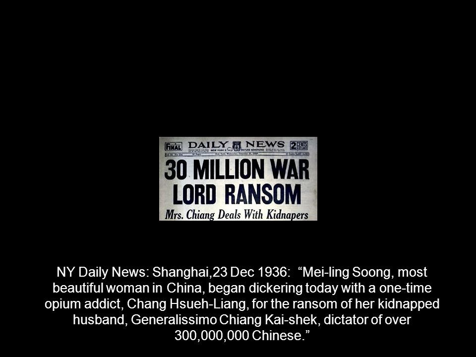 NY Daily News: Shanghai,23 Dec 1936: Mei-ling Soong, most beautiful woman in China, began dickering today with a one-time opium addict, Chang Hsueh-Liang, for the ransom of her kidnapped husband, Generalissimo Chiang Kai-shek, dictator of over 300,000,000 Chinese.