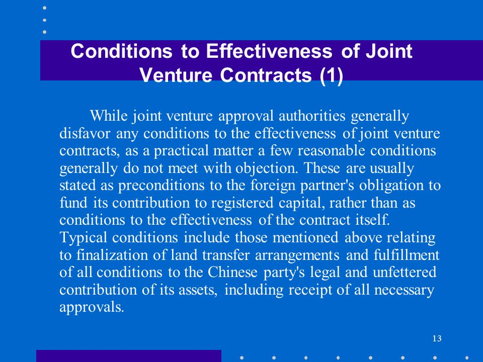13 Conditions to Effectiveness of Joint Venture Contracts (1) While joint venture approval authorities generally disfavor any conditions to the effect
