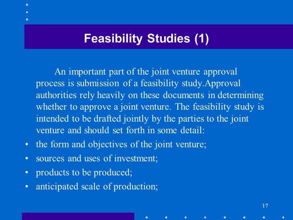 17 Feasibility Studies (1) An important part of the joint venture approval process is submission of a feasibility study.Approval authorities rely heav