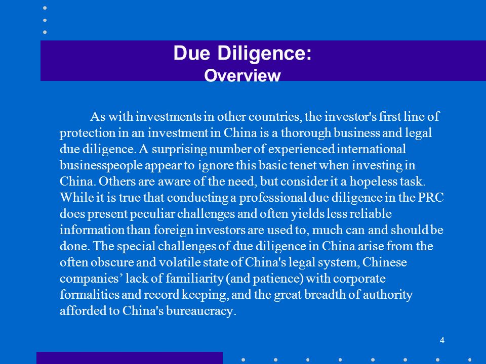 4 Due Diligence: Overview As with investments in other countries, the investor's first line of protection in an investment in China is a thorough busi
