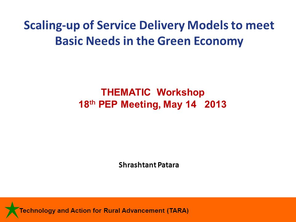 Technology and Action for Rural Advancement (TARA) Scaling-up of Service Delivery Models to meet Basic Needs in the Green Economy Shrashtant Patara TH