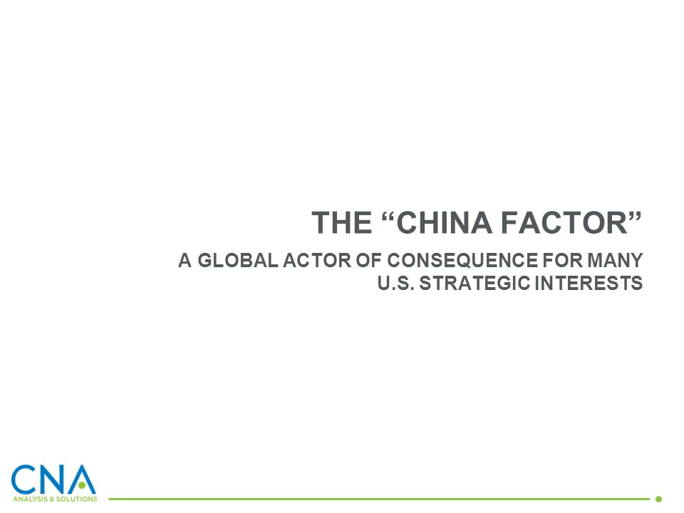THE CHINA FACTOR A GLOBAL ACTOR OF CONSEQUENCE FOR MANY U.S. STRATEGIC INTERESTS