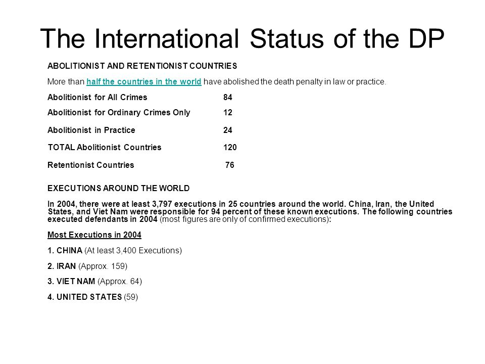 The International Status of the DP ABOLITIONIST AND RETENTIONIST COUNTRIES More than half the countries in the world have abolished the death penalty