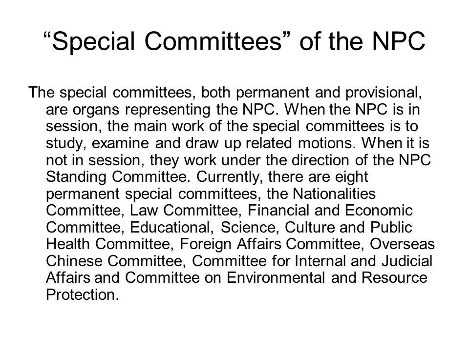 Special Committees of the NPC The special committees, both permanent and provisional, are organs representing the NPC. When the NPC is in session, the